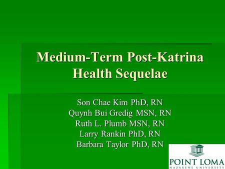 Medium-Term Post-Katrina Health Sequelae Son Chae Kim PhD, RN Quynh Bui Gredig MSN, RN Ruth L. Plumb MSN, RN Larry Rankin PhD, RN Barbara Taylor PhD, RN.