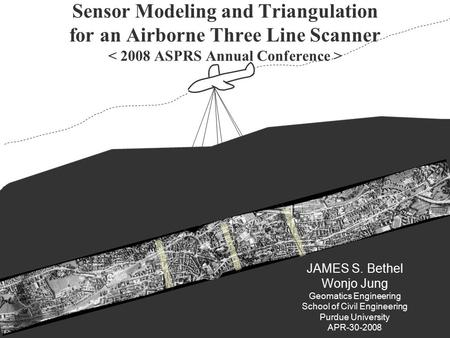 P.1 JAMES S. Bethel Wonjo Jung Geomatics Engineering School of Civil Engineering Purdue University APR-30-2008 Sensor Modeling and Triangulation for an.