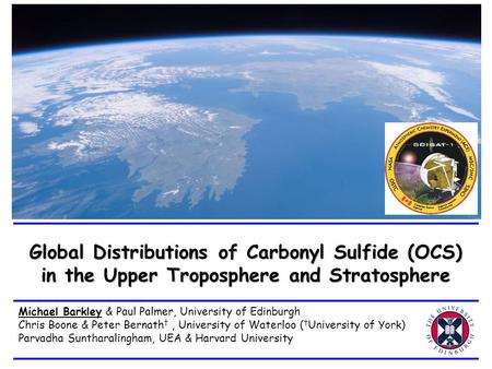 Global Distributions of Carbonyl Sulfide (OCS) in the Upper Troposphere and Stratosphere Michael Barkley & Paul Palmer, University of Edinburgh Chris Boone.