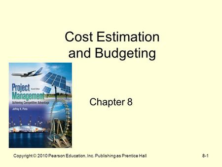 Copyright © 2010 Pearson Education, Inc. Publishing as Prentice Hall8-1 Cost Estimation and Budgeting Chapter 8.