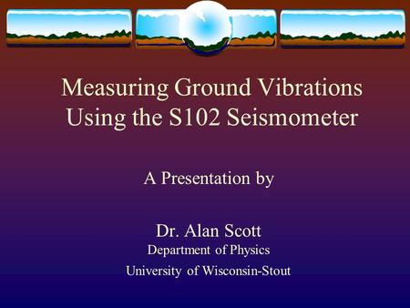 Measuring Ground Vibrations Using the S102 Seismometer A Presentation by Dr. Alan Scott Department of Physics University of Wisconsin-Stout.