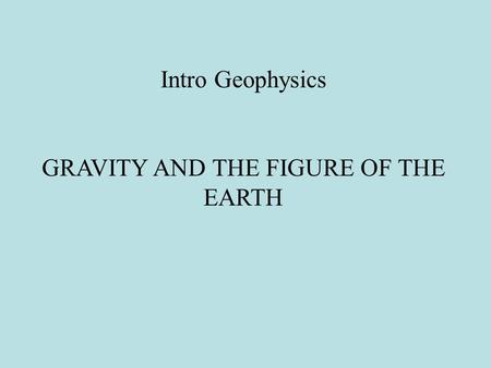 Intro Geophysics GRAVITY AND THE FIGURE OF THE <strong>EARTH</strong>.