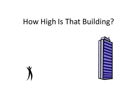 How High Is That Building?. Can anyone think of an object on the school campus that we could not use a tape measure to directly measure?