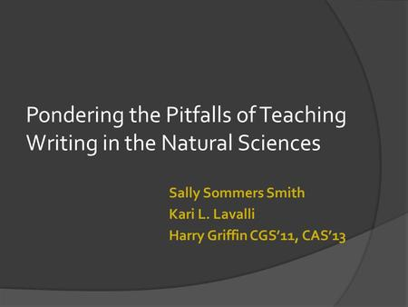 Pondering the Pitfalls of Teaching Writing in the Natural Sciences Sally Sommers Smith Kari L. Lavalli Harry Griffin CGS'11, CAS'13.
