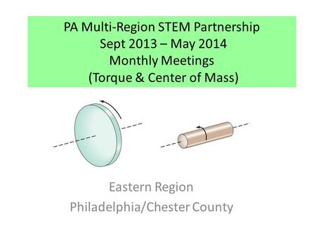 PA Multi-Region STEM Partnership Sept 2013 – May 2014 Monthly Meetings (Torque & Center of Mass) Eastern Region Philadelphia/Chester County.