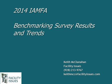 Keith McClanahan Facility Issues (928) 213-9767 Benchmarking Survey Results and Trends 2014 IAMFA.