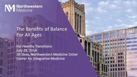 The Benefits of Balance For All Ages For Healthy Transitions July 28, 2014 Jill Stein, Northwestern Medicine Osher Center for Integrative Medicine.