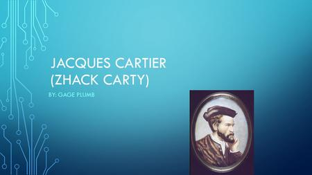 JACQUES CARTIER (ZHACK CARTY) BY: GAGE PLUMB. JACQUES CARTIER WAS HIRED BY THE FRENCH KING IN 1534 TO FIND THE NORTHWEST PASSAGE.