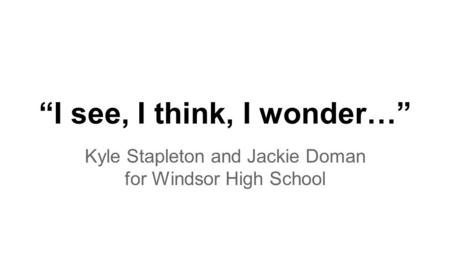 """I see, I think, I wonder…"" Kyle Stapleton and Jackie Doman for Windsor High School."