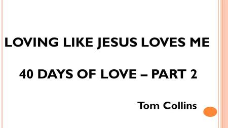 LOVING LIKE JESUS LOVES ME 40 DAYS OF LOVE – PART 2 Tom Collins.