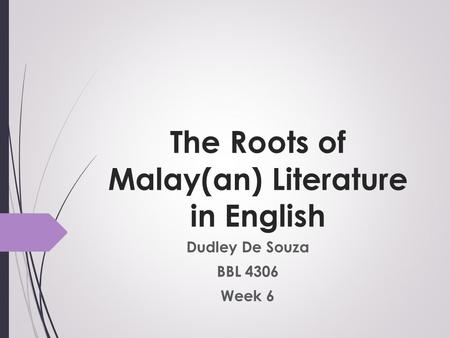 The Roots of Malay(an) Literature in English Dudley De Souza BBL 4306 Week 6.