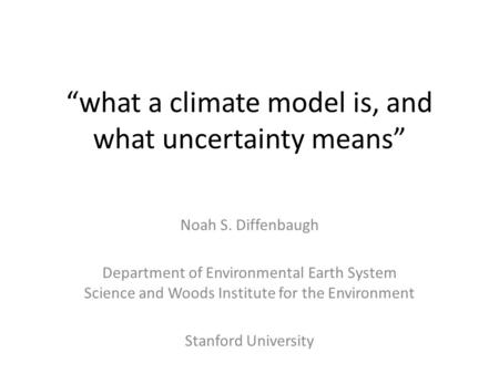 """what a climate model is, and what uncertainty means"" Noah S. Diffenbaugh Department of Environmental Earth System Science and Woods Institute for the."