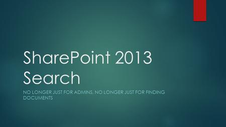 SharePoint 2013 Search NO LONGER JUST FOR ADMINS, NO LONGER JUST FOR FINDING DOCUMENTS.
