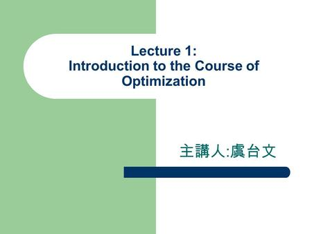 Lecture 1: Introduction to the Course of Optimization 主講人 : 虞台文.