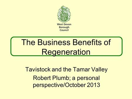 The Business Benefits of Regeneration Tavistock and the Tamar Valley Robert Plumb; a personal perspective/October 2013.