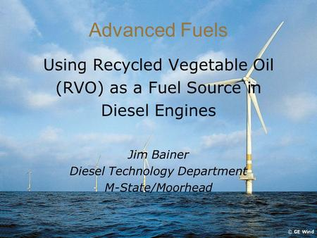 Advanced Fuels Using Recycled Vegetable Oil (RVO) as a Fuel Source in Diesel Engines Jim Bainer Diesel Technology Department M-State/Moorhead.