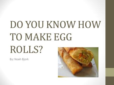DO YOU KNOW HOW TO MAKE EGG ROLLS?