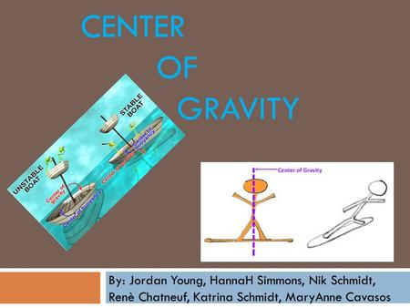 CENTER OF GRAVITY By: Jordan Young, HannaH Simmons, Nik Schmidt, Renè Chatneuf, Katrina Schmidt, MaryAnne Cavasos.