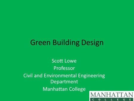 Green Building Design Scott Lowe Professor Civil and Environmental Engineering Department Manhattan College.