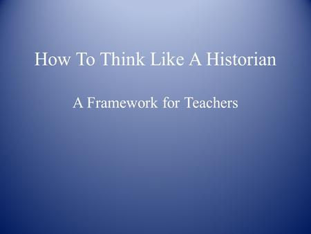 How To Think Like A Historian A Framework for Teachers.
