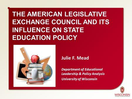 THE AMERICAN LEGISLATIVE EXCHANGE COUNCIL AND ITS INFLUENCE ON STATE EDUCATION POLICY Julie F. Mead Department of Educational Leadership & Policy Analysis.