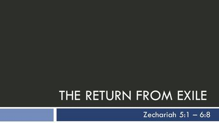 THE RETURN FROM EXILE Zechariah 5:1 – 6:8. Outline of Zechariah 1  Part I (chs. 1-8)  Introduction (1:1-6)  A Series of Eight Visions in One Night.