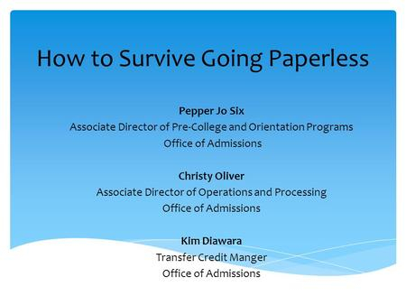 How to Survive Going Paperless Pepper Jo Six Associate Director of Pre-College and Orientation Programs Office of Admissions Christy Oliver Associate Director.