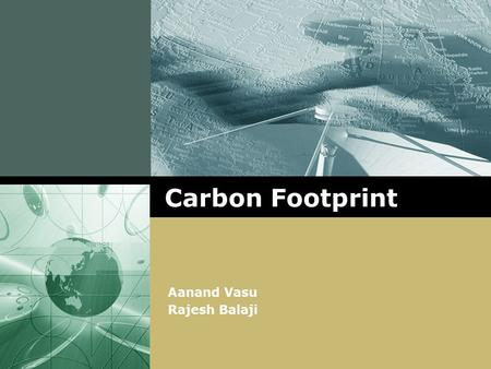 "LOGO Carbon Footprint Aanand Vasu Rajesh Balaji. www.themegallery.com Carbon Footprint What is a carbon footprint? ""Total set of greenhouse gases emitted."