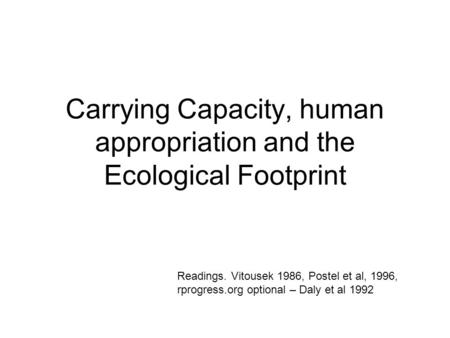 Carrying Capacity, human appropriation and the Ecological Footprint Readings. Vitousek 1986, Postel et al, 1996, rprogress.org optional – Daly et al 1992.