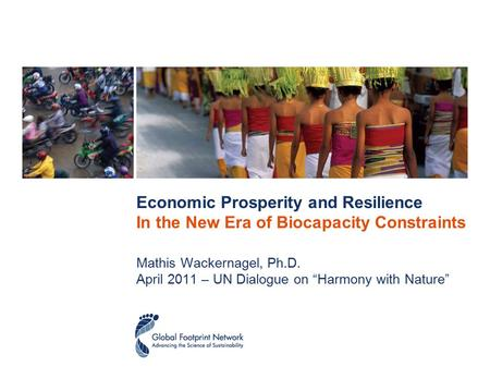 "Economic Prosperity and Resilience In the New Era of Biocapacity Constraints Mathis Wackernagel, Ph.D. April 2011 – UN Dialogue on ""Harmony with Nature"""