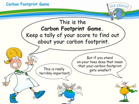 What size is your carbon footprint? Carbon Footprint Game This is the Carbon Footprint Game. Keep a tally of your score to find out about your carbon footprint.
