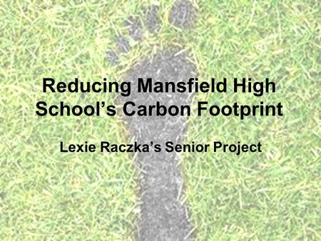 Reducing Mansfield High School's Carbon Footprint Lexie Raczka's Senior Project.