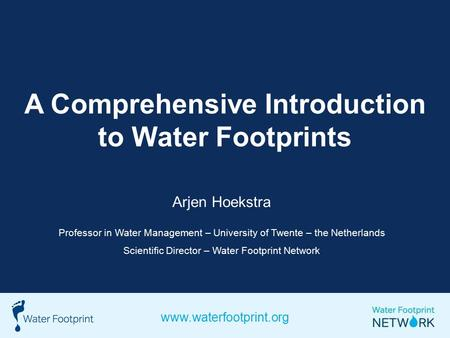 A Comprehensive Introduction to Water Footprints Arjen Hoekstra Professor in Water Management – University of Twente – the Netherlands Scientific Director.