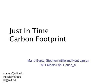 Just In Time Carbon Footprint Manu Gupta, Stephen Intille and Kent Larson MIT Media Lab, House_n