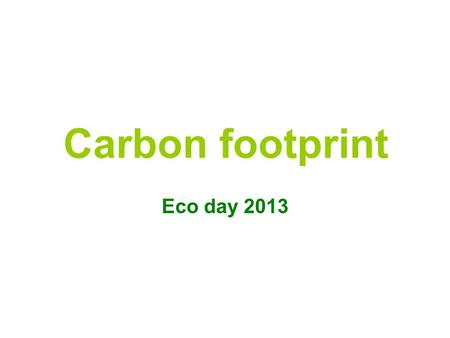 "Carbon footprint Eco day 2013. What is a carbon footprint? The term ""carbon footprint"" refers to the amount of carbon (C02) we emit individually in a."