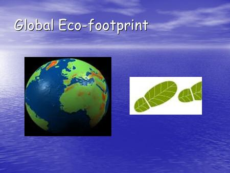 Global Eco-footprint. Global Eco-footprint. A footprint means pressing down, and global means the world so 'global footprint' means pressing down on the.