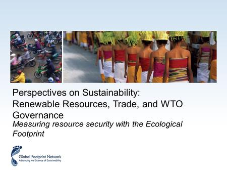 Perspectives on Sustainability: Renewable Resources, Trade, and WTO Governance Measuring resource security with the Ecological Footprint.