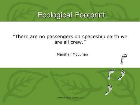 "Ecological Footprint Green Learning online 2003 Marshall McLuhan ""There are no passengers on spaceship earth we are all crew."""