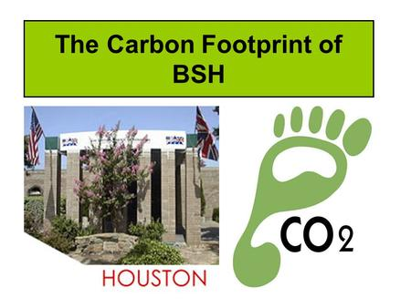 The Carbon Footprint of BSH. Learning Objectives Explain what is a carbon footprint Identify the reasons why the school might have a large carbon footprint.