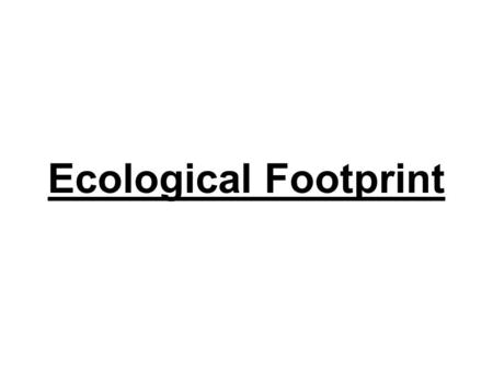 Ecological Footprint. What is an Ecological Footprint? Why learn about Ecological Footprints? It helps us know which activity causes the most, or least.