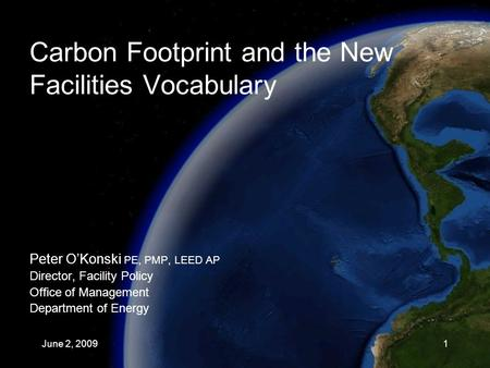 Carbon Footprint and the New Facilities Vocabulary Peter O'Konski PE, PMP, LEED AP Director, Facility Policy Office of Management Department of Energy.