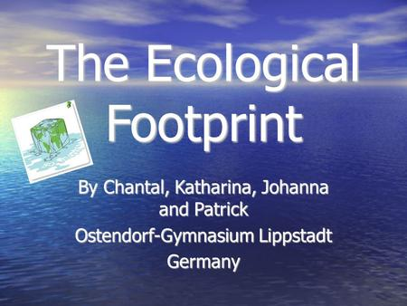 The Ecological Footprint By Chantal, Katharina, Johanna and Patrick Ostendorf-Gymnasium Lippstadt Germany.