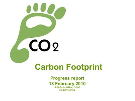 Carbon Footprint Progress report 18 February 2010 IRENE COUNTRY LODGE Rudi Pretorius.