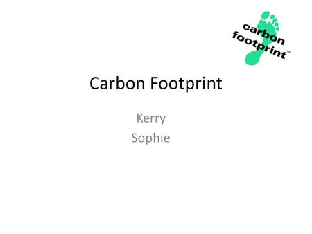 "Carbon Footprint Kerry Sophie. What is a Carbon Footprint ? A carbon footprint is ""the total set of greenhouse gas emissions caused directly and indirectly."