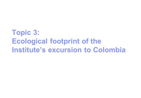 Topic 3: Ecological footprint of the Institute's excursion to Colombia.