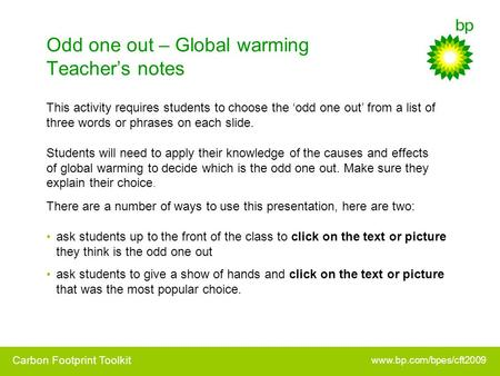 Odd one out – Global warming Teacher's notes There are a number of ways to use this presentation, here are two: ask students up to the front of the class.