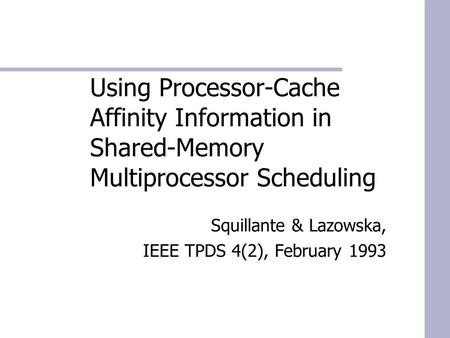 Using Processor-Cache Affinity Information in Shared-Memory Multiprocessor Scheduling Squillante & Lazowska, IEEE TPDS 4(2), February 1993.