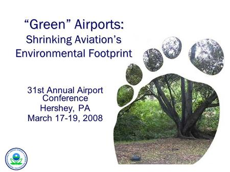 "31st Annual Airport Conference Hershey, PA March 17-19, 2008 ""Green"" Airports: Shrinking Aviation's Environmental Footprint."