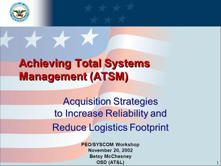 1 Achieving Total Systems Management (ATSM) Acquisition Strategies to Increase Reliability and Reduce Logistics Footprint PEO/SYSCOM Workshop November.
