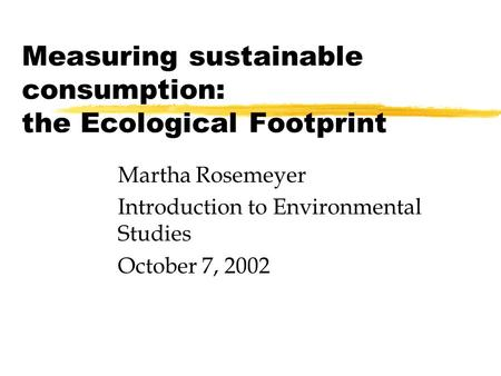 Measuring sustainable consumption: the Ecological Footprint Martha Rosemeyer Introduction to Environmental Studies October 7, 2002.